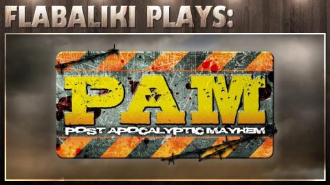 Flabaliki Plays: Post Apocalyptic Mayhem (PAM)