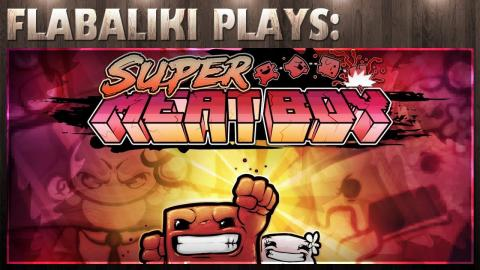 Flabaliki Plays: Super Meat Boy